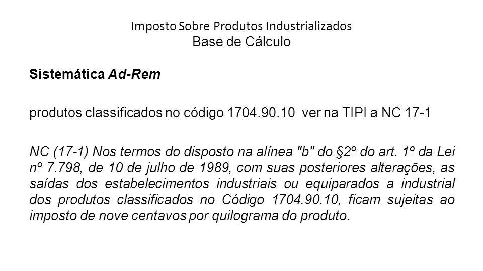 Imposto Sobre Produtos Industrializados Base de Cálculo Sistemática Ad-Rem produtos classificados no código 1704.90.10 ver na TIPI a NC 17-1 NC (17-1) Nos termos do disposto na alínea b do §2º do art.