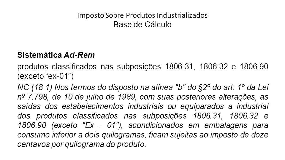 Imposto Sobre Produtos Industrializados Base de Cálculo Sistemática Ad-Rem produtos classificados nas subposições 1806.31, 1806.32 e 1806.90 (exceto ex-01) NC (18-1) Nos termos do disposto na alínea b do §2º do art.