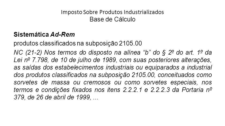 Imposto Sobre Produtos Industrializados Base de Cálculo Sistemática Ad-Rem produtos classificados na subposição 2105.00 NC (21-2) Nos termos do disposto na alínea b do § 2º do art.