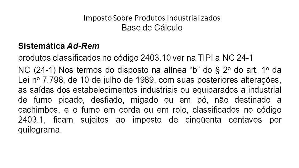 Imposto Sobre Produtos Industrializados Base de Cálculo Sistemática Ad-Rem produtos classificados no código 2403.10 ver na TIPI a NC 24-1 NC (24-1) Nos termos do disposto na alínea b do § 2 o do art.