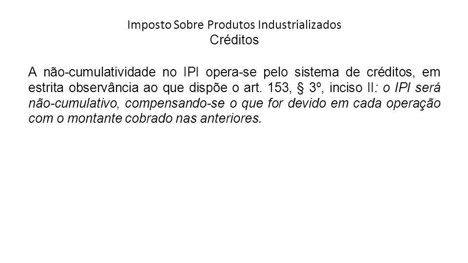 Imposto Sobre Produtos Industrializados Créditos A não-cumulatividade no IPI opera-se pelo sistema de créditos, em estrita observância ao que dispõe o art.