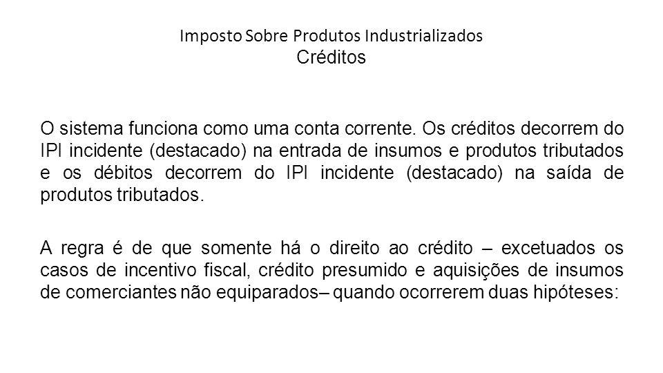 Imposto Sobre Produtos Industrializados Créditos O sistema funciona como uma conta corrente.