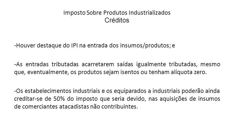 Imposto Sobre Produtos Industrializados Créditos -Houver destaque do IPI na entrada dos insumos/produtos; e -As entradas tributadas acarretarem saídas igualmente tributadas, mesmo que, eventualmente, os produtos sejam isentos ou tenham alíquota zero.