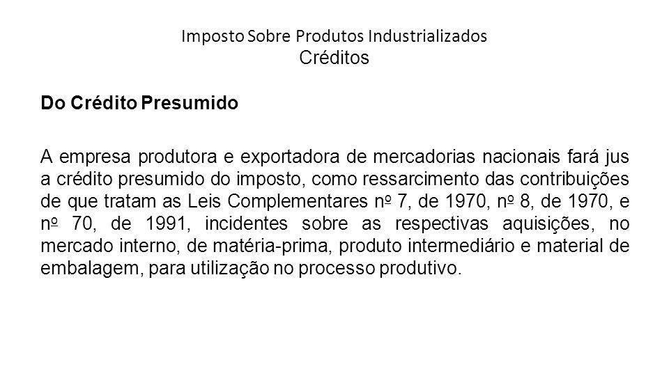 Imposto Sobre Produtos Industrializados Créditos Do Crédito Presumido A empresa produtora e exportadora de mercadorias nacionais fará jus a crédito presumido do imposto, como ressarcimento das contribuições de que tratam as Leis Complementares n o 7, de 1970, n o 8, de 1970, e n o 70, de 1991, incidentes sobre as respectivas aquisições, no mercado interno, de matéria-prima, produto intermediário e material de embalagem, para utilização no processo produtivo.