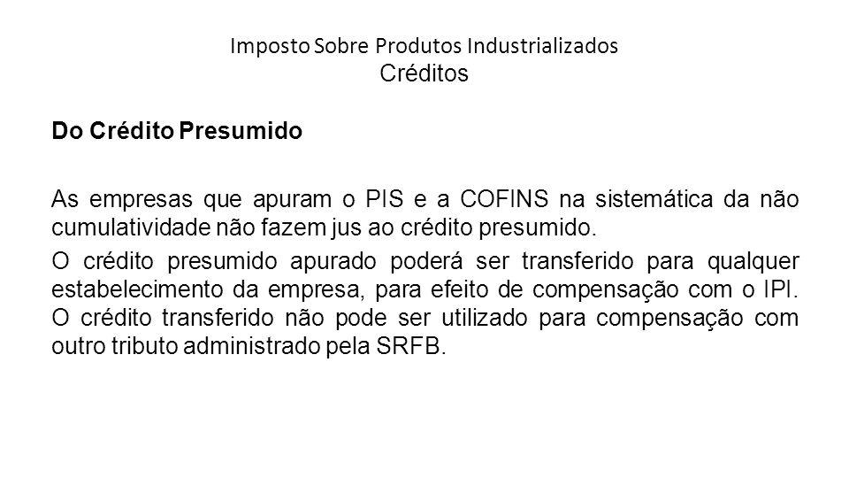 Imposto Sobre Produtos Industrializados Créditos Do Crédito Presumido As empresas que apuram o PIS e a COFINS na sistemática da não cumulatividade não fazem jus ao crédito presumido.