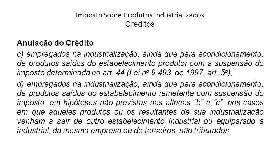 Imposto Sobre Produtos Industrializados Créditos Anulação do Crédito c) empregados na industrialização, ainda que para acondicionamento, de produtos saídos do estabelecimento produtor com a suspensão do imposto determinada no art.