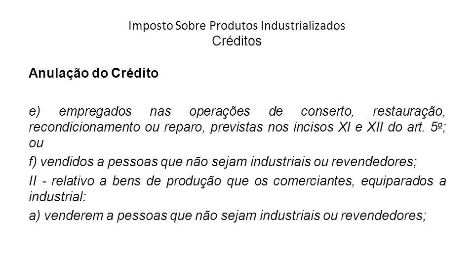 Imposto Sobre Produtos Industrializados Créditos Anulação do Crédito e) empregados nas operações de conserto, restauração, recondicionamento ou reparo, previstas nos incisos XI e XII do art.