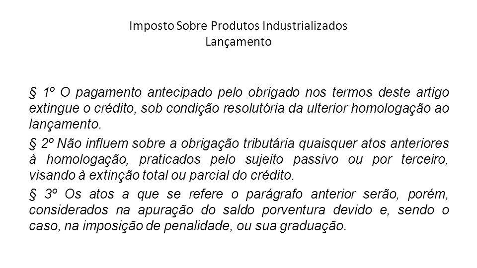 Imposto Sobre Produtos Industrializados Lançamento § 1º O pagamento antecipado pelo obrigado nos termos deste artigo extingue o crédito, sob condição resolutória da ulterior homologação ao lançamento.