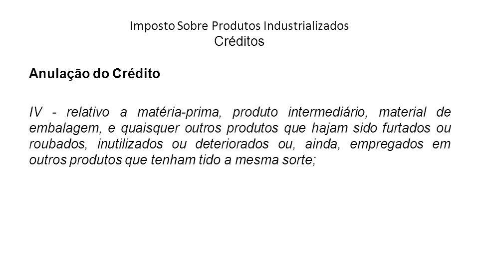 Imposto Sobre Produtos Industrializados Créditos Anulação do Crédito IV - relativo a matéria-prima, produto intermediário, material de embalagem, e quaisquer outros produtos que hajam sido furtados ou roubados, inutilizados ou deteriorados ou, ainda, empregados em outros produtos que tenham tido a mesma sorte;