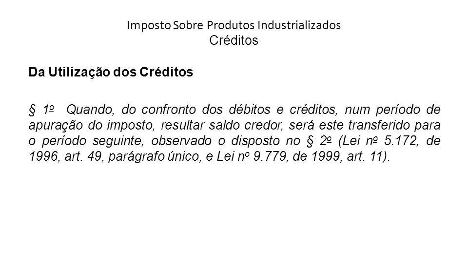 Imposto Sobre Produtos Industrializados Créditos Da Utilização dos Créditos § 1 o Quando, do confronto dos débitos e créditos, num período de apuração do imposto, resultar saldo credor, será este transferido para o período seguinte, observado o disposto no § 2 o (Lei n o 5.172, de 1996, art.