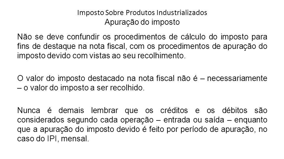 Imposto Sobre Produtos Industrializados Apuração do imposto Não se deve confundir os procedimentos de cálculo do imposto para fins de destaque na nota fiscal, com os procedimentos de apuração do imposto devido com vistas ao seu recolhimento.
