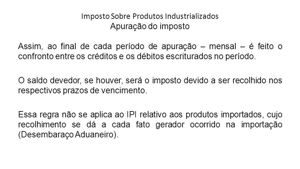 Imposto Sobre Produtos Industrializados Apuração do imposto Assim, ao final de cada período de apuração – mensal – é feito o confronto entre os créditos e os débitos escriturados no período.