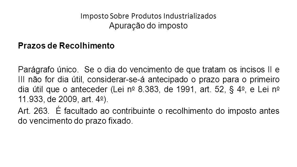 Imposto Sobre Produtos Industrializados Apuração do imposto Prazos de Recolhimento Parágrafo único.