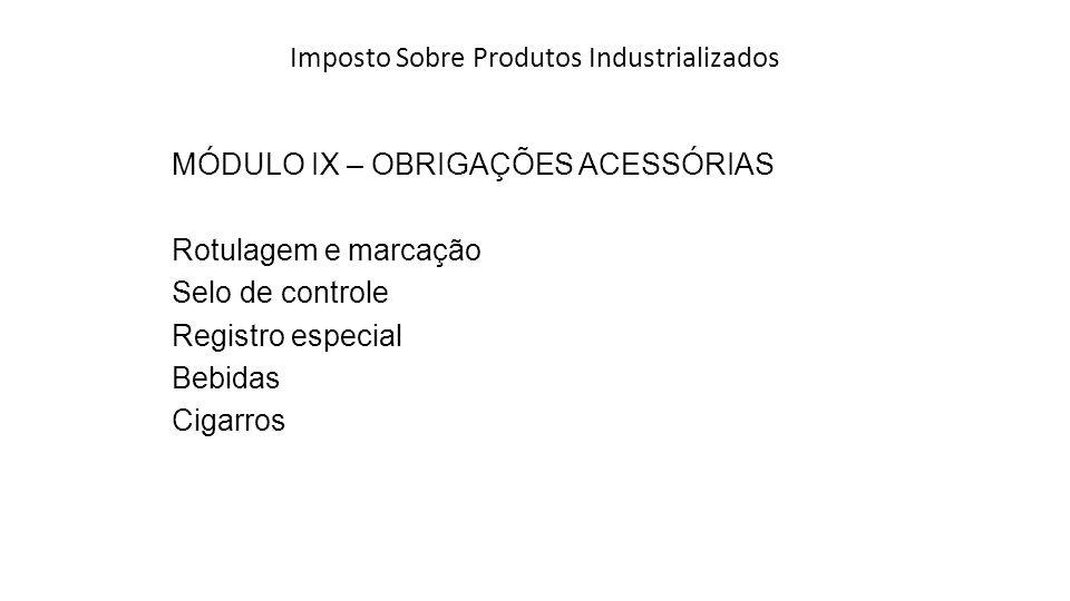 Imposto Sobre Produtos Industrializados MÓDULO IX – OBRIGAÇÕES ACESSÓRIAS Rotulagem e marcação Selo de controle Registro especial Bebidas Cigarros