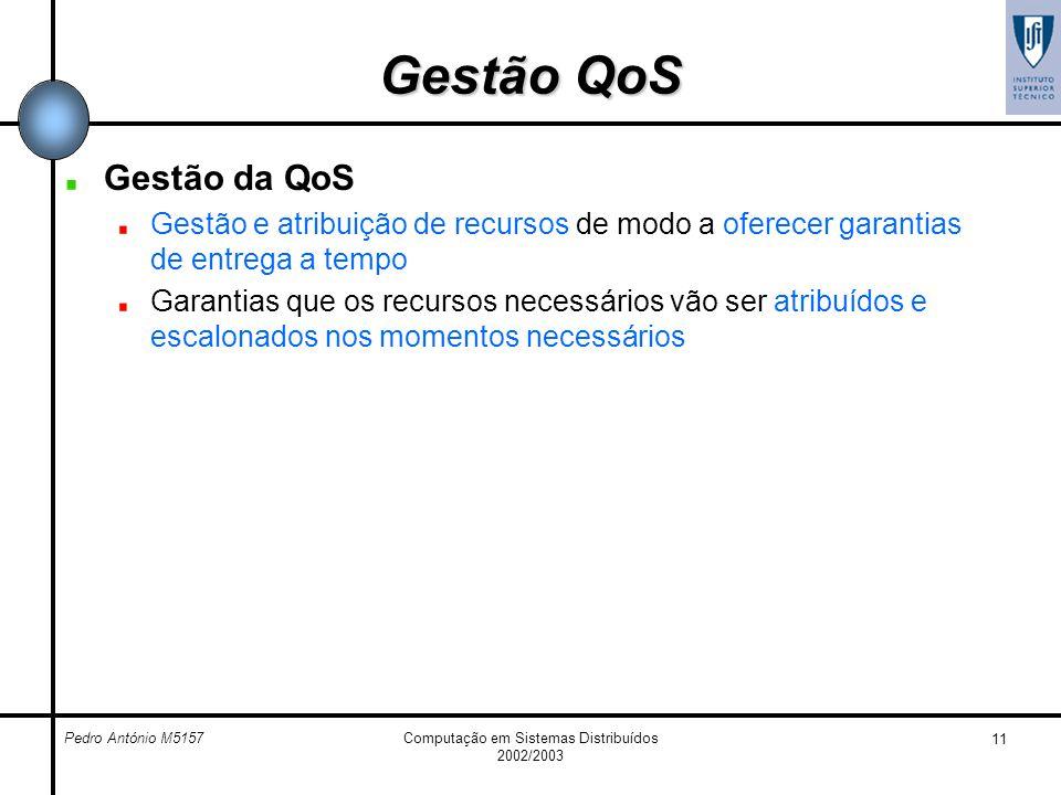Pedro António M5157Computação em Sistemas Distribuídos 2002/2003 11 Gestão QoS Gestão da QoS Gestão e atribuição de recursos de modo a oferecer garant