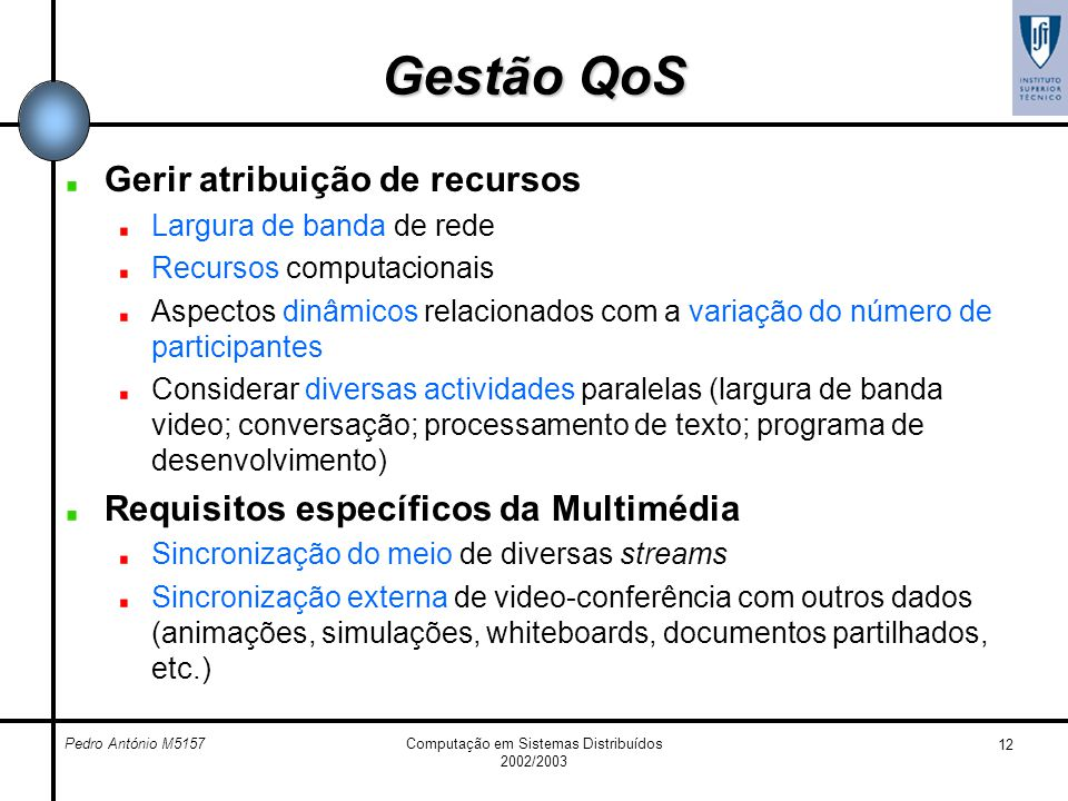 Pedro António M5157Computação em Sistemas Distribuídos 2002/2003 12 Gestão QoS Gerir atribuição de recursos Largura de banda de rede Recursos computac