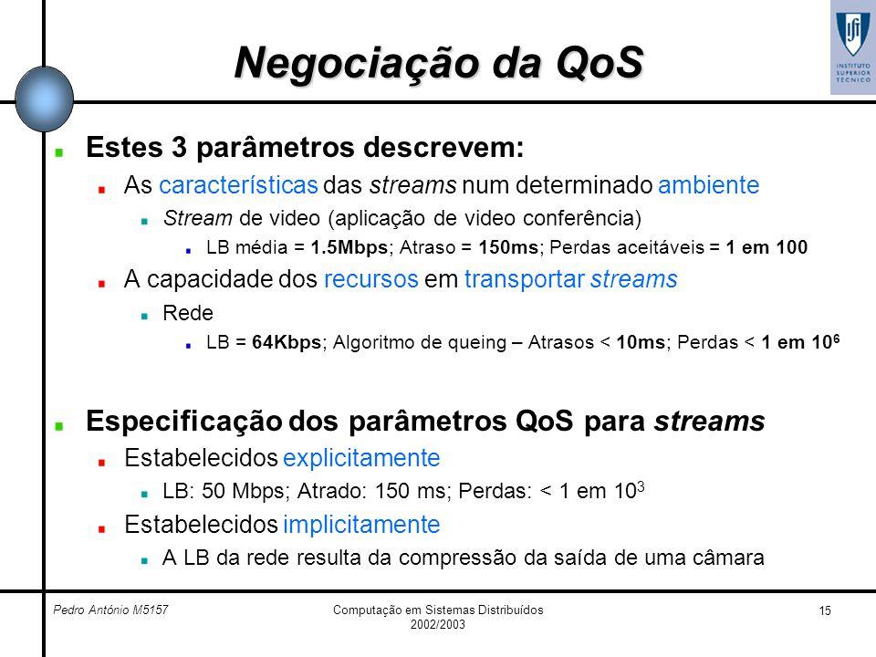 Pedro António M5157Computação em Sistemas Distribuídos 2002/2003 15 Negociação da QoS Estes 3 parâmetros descrevem: As características das streams num