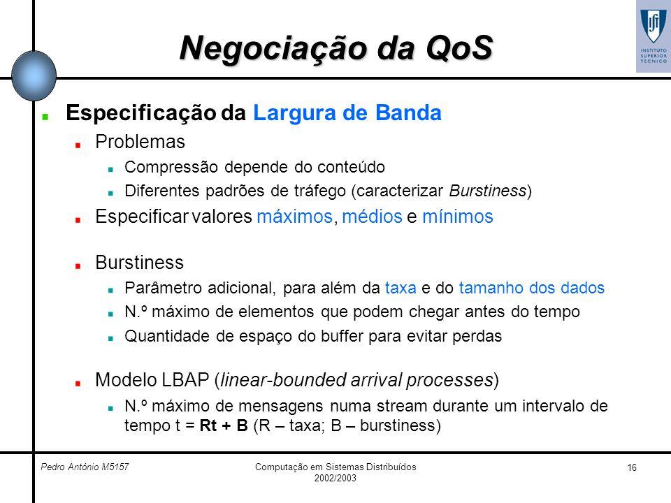 Pedro António M5157Computação em Sistemas Distribuídos 2002/2003 16 Negociação da QoS Especificação da Largura de Banda Problemas Compressão depende d