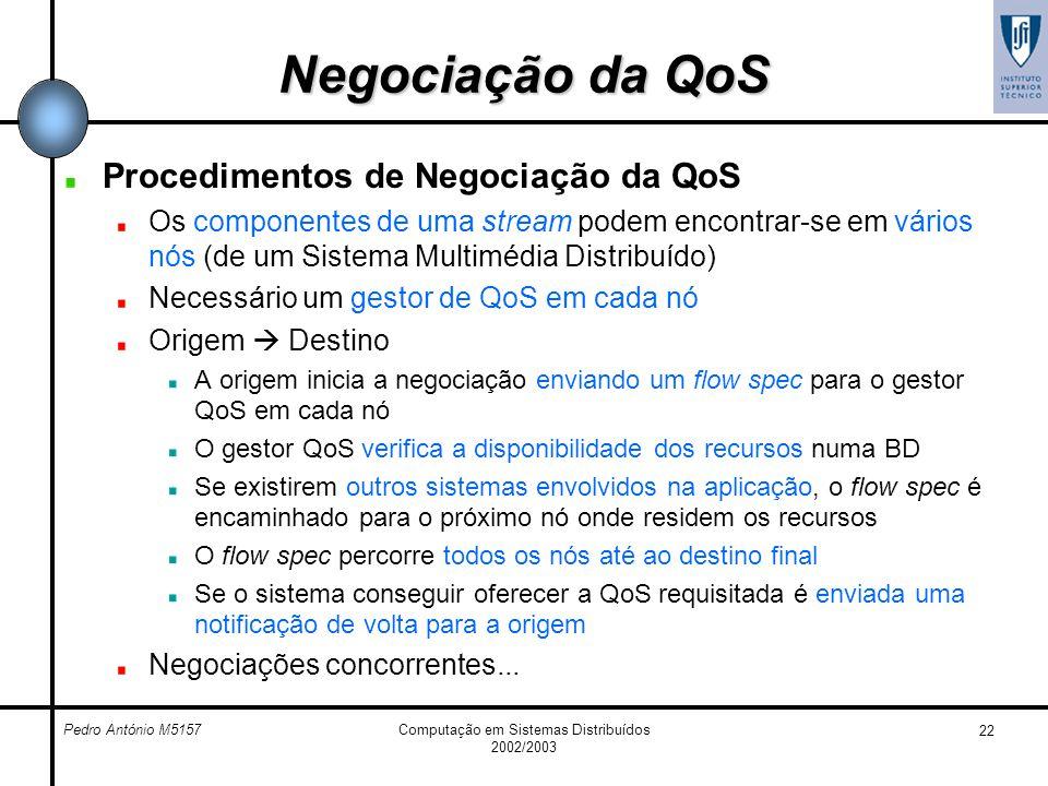 Pedro António M5157Computação em Sistemas Distribuídos 2002/2003 22 Negociação da QoS Procedimentos de Negociação da QoS Os componentes de uma stream