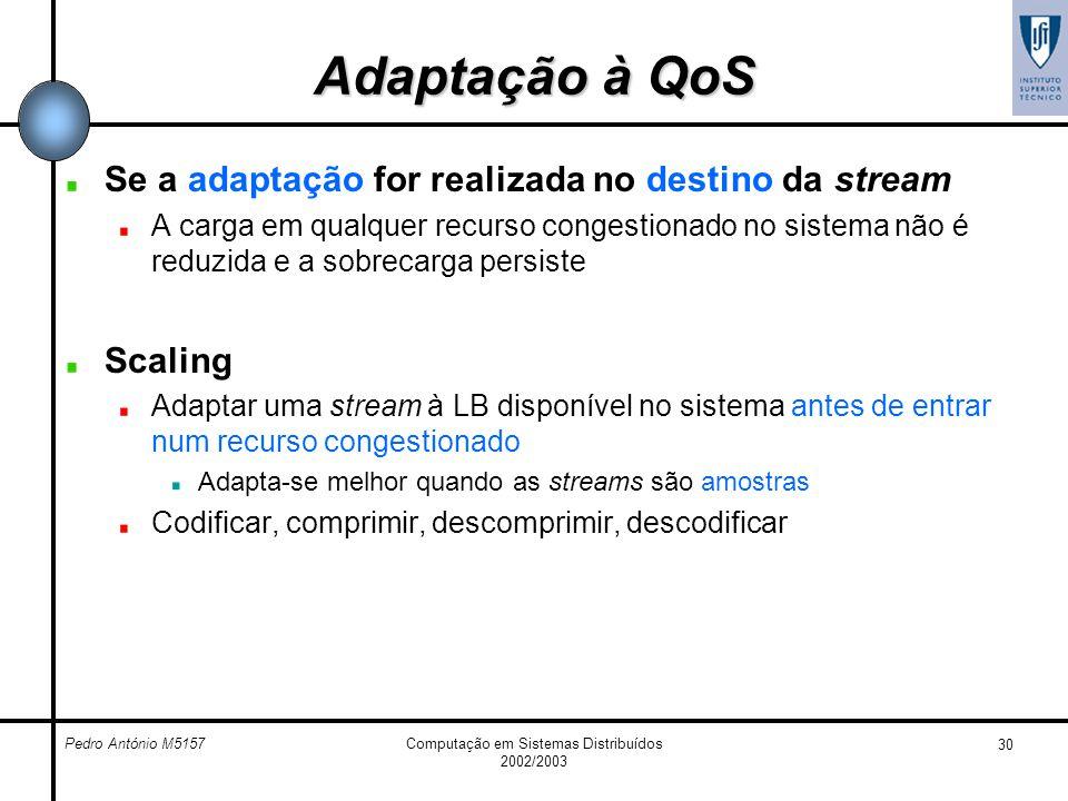 Pedro António M5157Computação em Sistemas Distribuídos 2002/2003 30 Adaptação à QoS Se a adaptação for realizada no destino da stream A carga em qualq