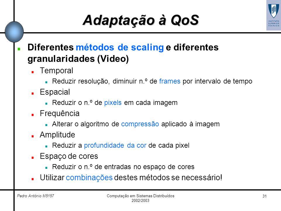 Pedro António M5157Computação em Sistemas Distribuídos 2002/2003 31 Adaptação à QoS Diferentes métodos de scaling e diferentes granularidades (Video)