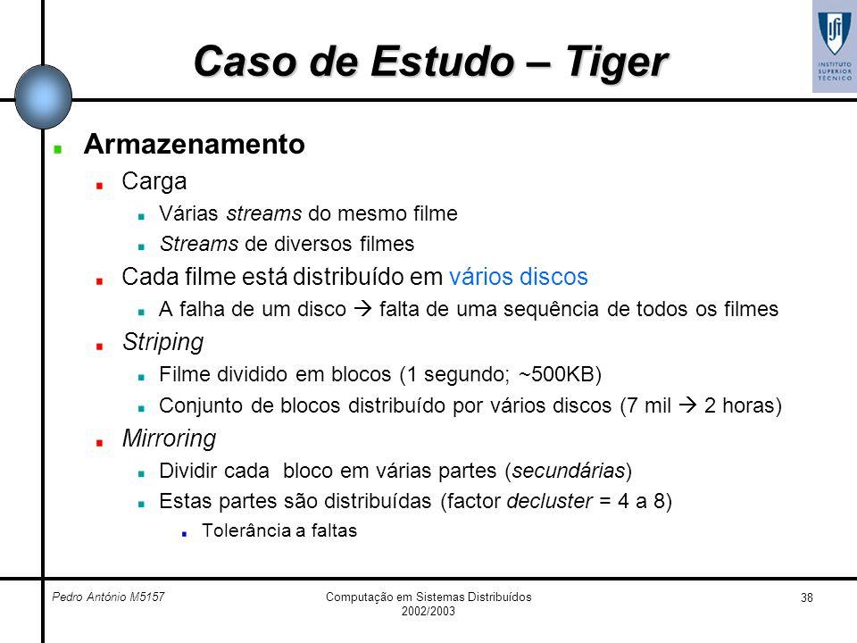 Pedro António M5157Computação em Sistemas Distribuídos 2002/2003 38 Caso de Estudo – Tiger Armazenamento Carga Várias streams do mesmo filme Streams d