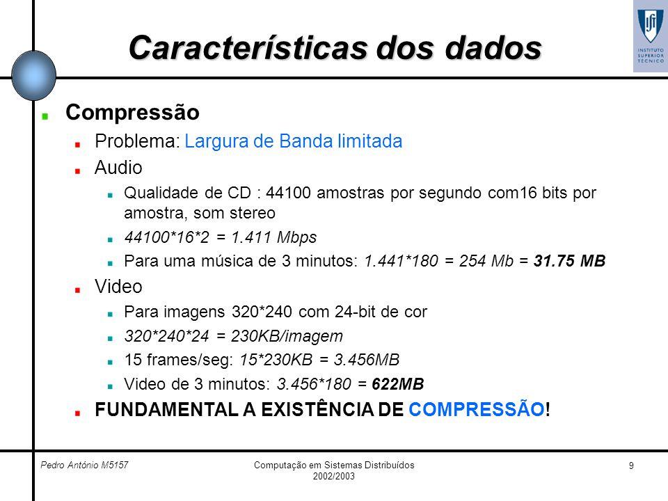 Pedro António M5157Computação em Sistemas Distribuídos 2002/2003 9 Características dos dados Compressão Problema: Largura de Banda limitada Audio Qual