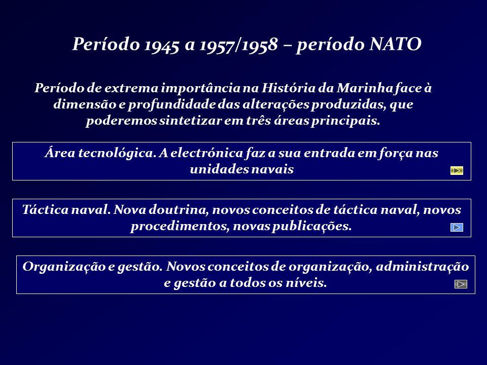 Período 1945 a 1957/1958 – período NATO Período de extrema importância na História da Marinha face à dimensão e profundidade das alterações produzidas