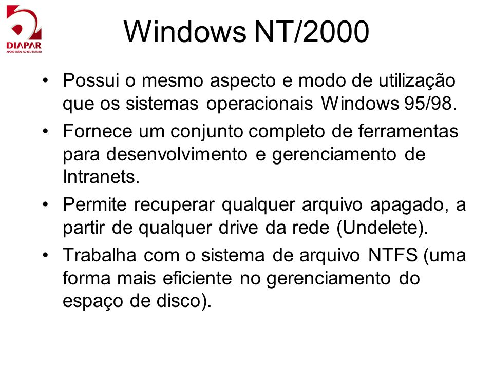 Windows NT/2000 Possui o mesmo aspecto e modo de utilização que os sistemas operacionais Windows 95/98. Fornece um conjunto completo de ferramentas pa