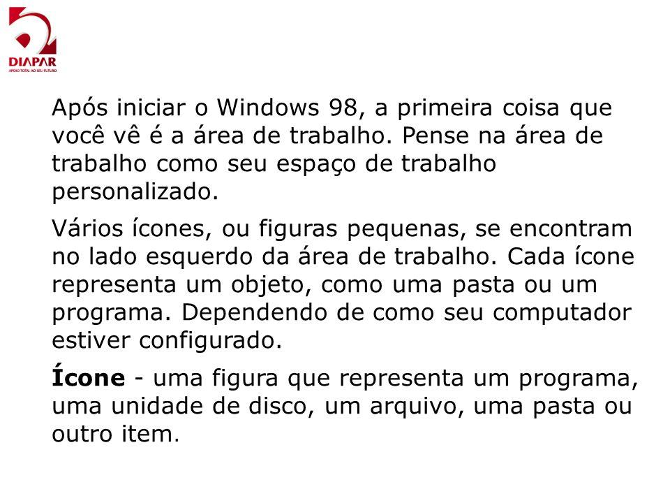 Após iniciar o Windows 98, a primeira coisa que você vê é a área de trabalho. Pense na área de trabalho como seu espaço de trabalho personalizado. Vár