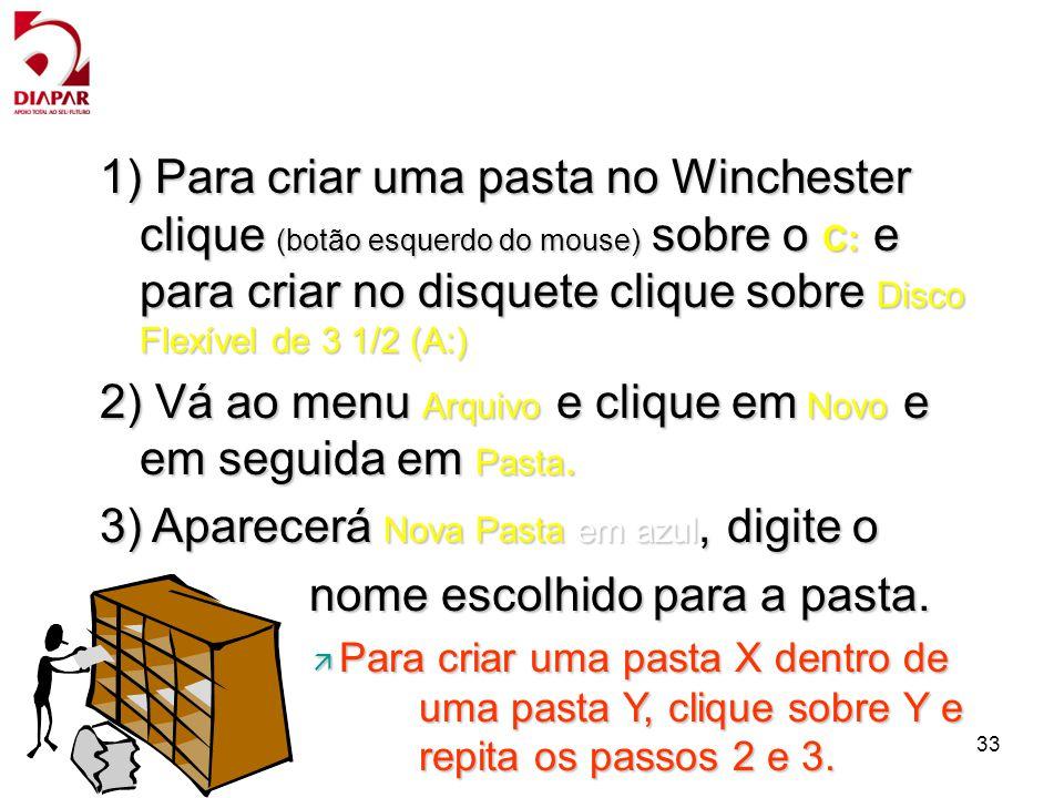 33 1) Para criar uma pasta no Winchester clique (botão esquerdo do mouse) sobre o C: e para criar no disquete clique sobre Disco Flexível de 3 1/2 (A:) 2) Vá ao menu Arquivo e clique em Novo e em seguida em Pasta.