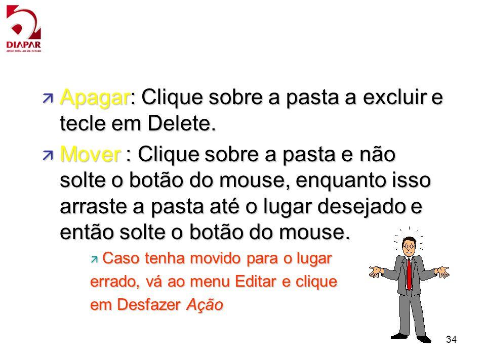 34 ä Apagar: Clique sobre a pasta a excluir e tecle em Delete. ä Mover : Clique sobre a pasta e não solte o botão do mouse, enquanto isso arraste a pa