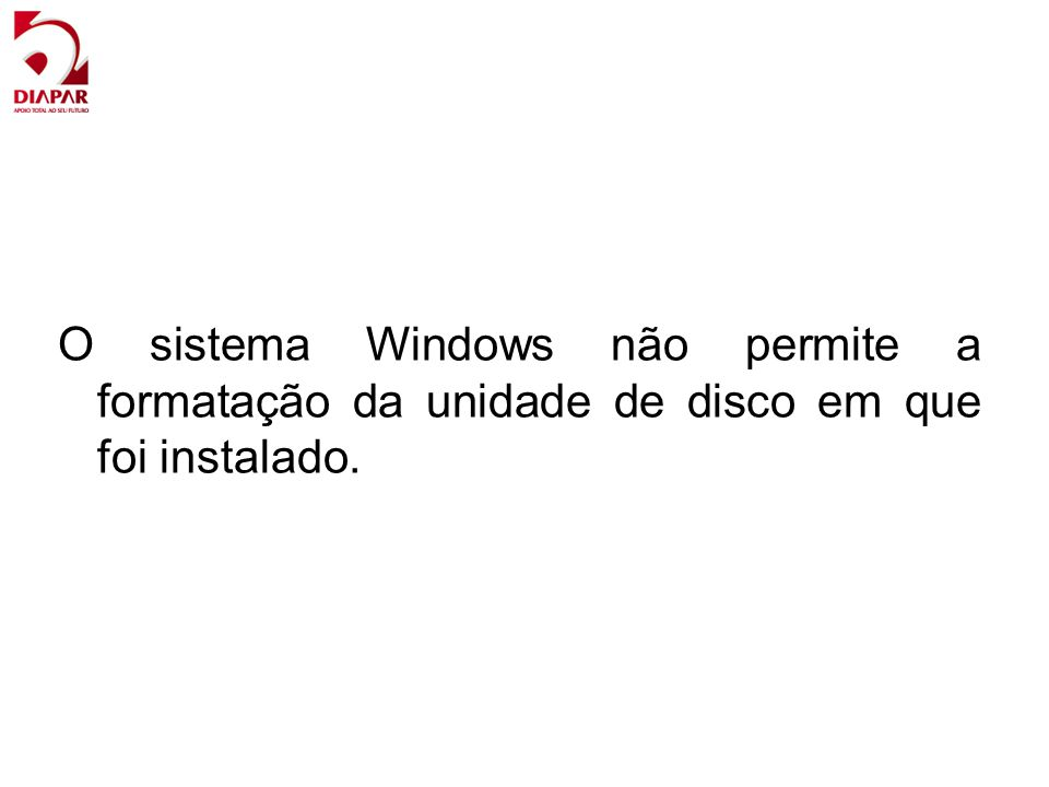 O sistema Windows não permite a formatação da unidade de disco em que foi instalado.