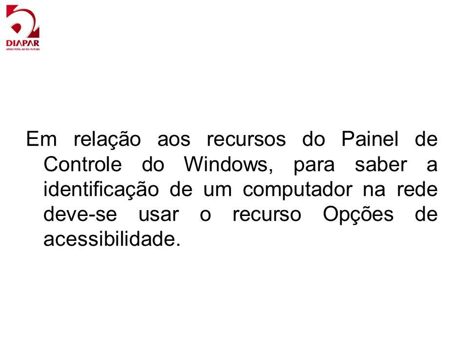 Em relação aos recursos do Painel de Controle do Windows, para saber a identicação de um computador na rede deve-se usar o recurso Opções de acessibil