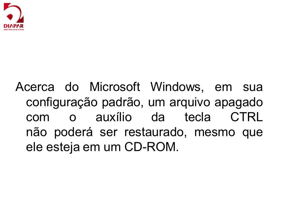Acerca do Microsoft Windows, em sua configuração padrão, um arquivo apagado com o auxílio da tecla CTRL não poderá ser restaurado, mesmo que ele esteja em um CD-ROM.