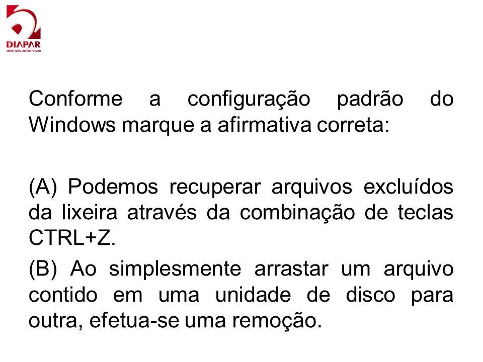 Conforme a configuração padrão do Windows marque a afirmativa correta: (A) Podemos recuperar arquivos excluídos da lixeira através da combinação de te