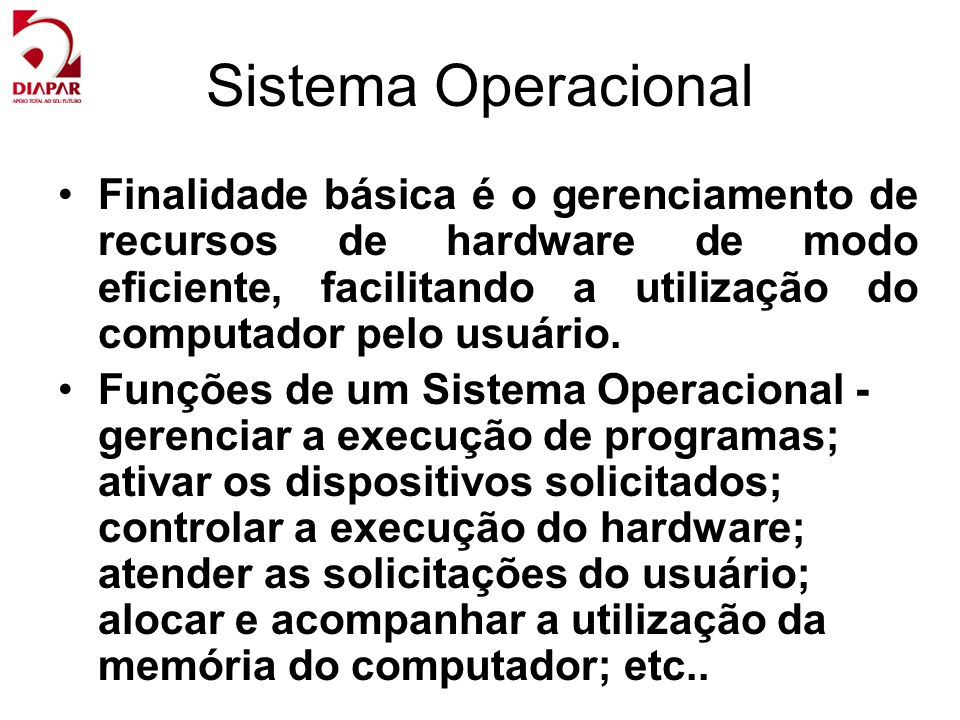 Sistema Operacional Finalidade básica é o gerenciamento de recursos de hardware de modo eficiente, facilitando a utilização do computador pelo usuário