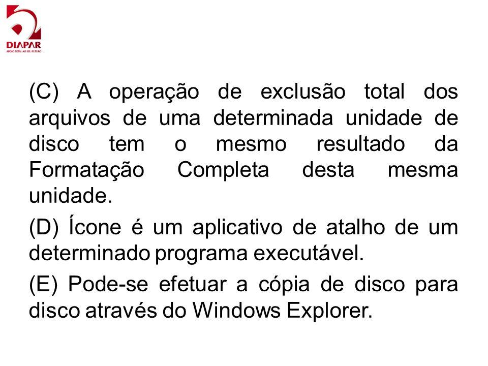 (C) A operação de exclusão total dos arquivos de uma determinada unidade de disco tem o mesmo resultado da Formatação Completa desta mesma unidade. (D