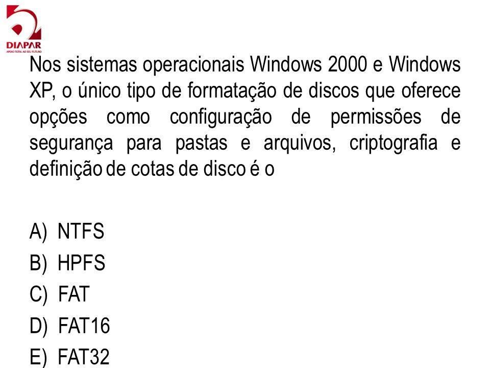 Nos sistemas operacionais Windows 2000 e Windows XP, o único tipo de formatação de discos que oferece opções como configuração de permissões de segurança para pastas e arquivos, criptografia e definição de cotas de disco é o A) NTFS B) HPFS C) FAT D) FAT16 E) FAT32