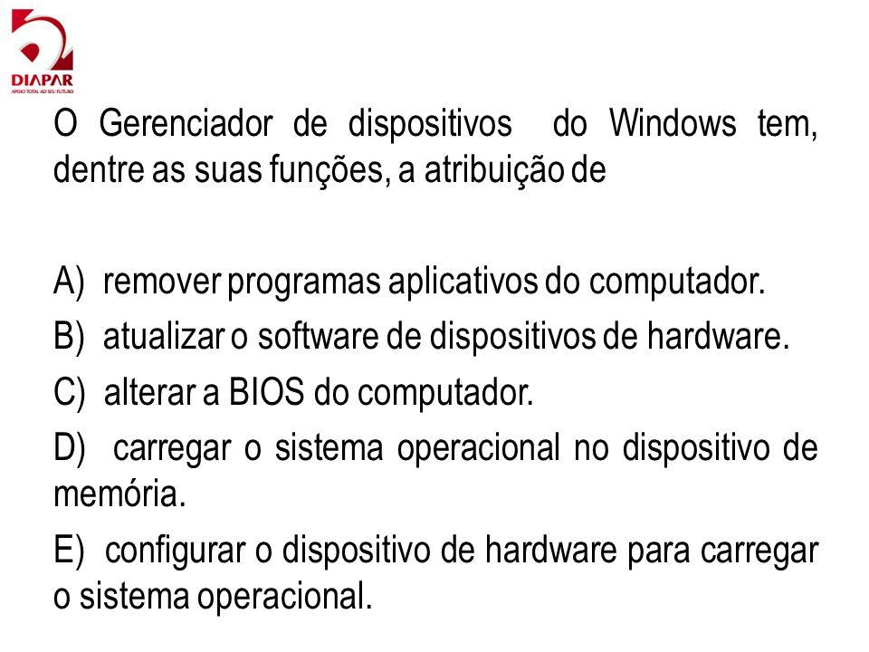 O Gerenciador de dispositivos do Windows tem, dentre as suas funções, a atribuição de A) remover programas aplicativos do computador. B) atualizar o s