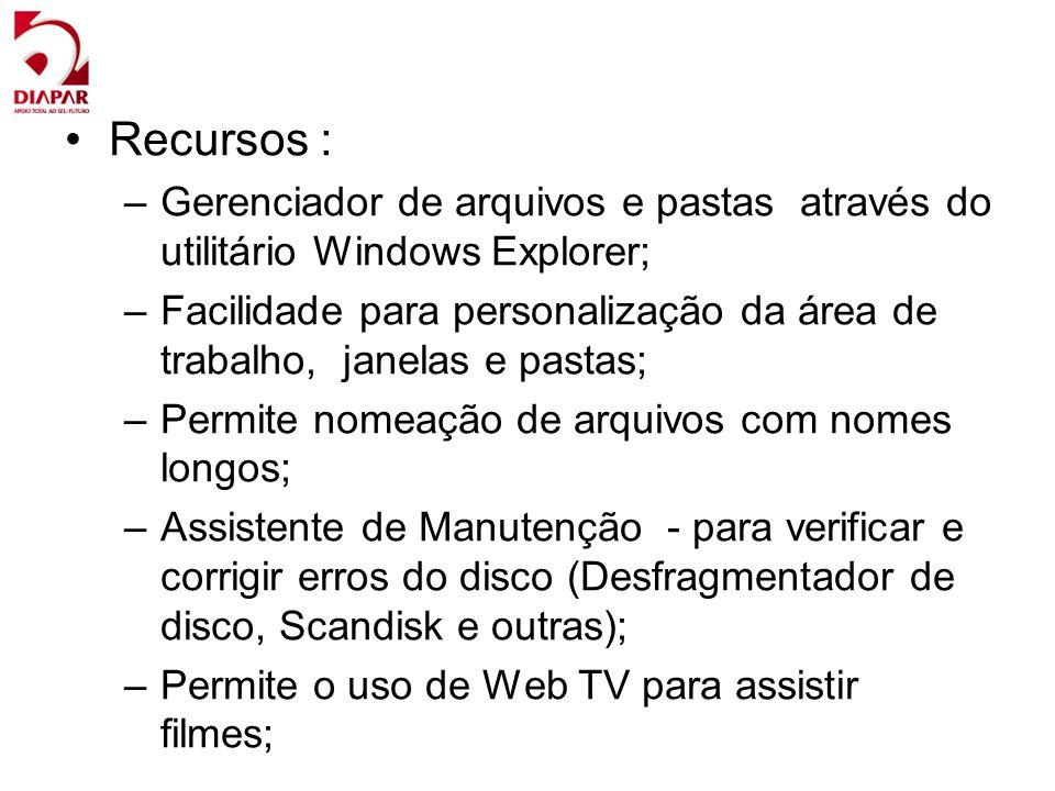 Recursos : –Gerenciador de arquivos e pastas através do utilitário Windows Explorer; –Facilidade para personalização da área de trabalho, janelas e pastas; –Permite nomeação de arquivos com nomes longos; –Assistente de Manutenção - para verificar e corrigir erros do disco (Desfragmentador de disco, Scandisk e outras); –Permite o uso de Web TV para assistir filmes;