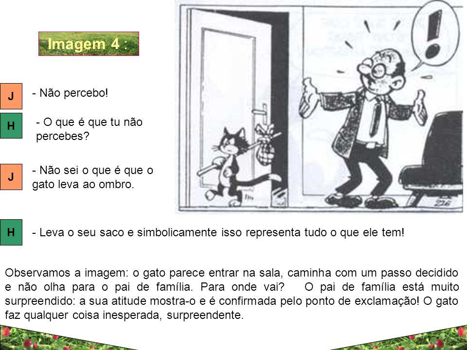 Imagem 4 : J H - Não percebo! - O que é que tu não percebes? J - Não sei o que é que o gato leva ao ombro. H - Leva o seu saco e simbolicamente isso r