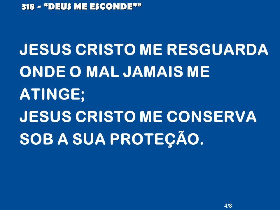 4/8 318 - DEUS ME ESCONDE JESUS CRISTO ME RESGUARDA ONDE O MAL JAMAIS ME ATINGE; JESUS CRISTO ME CONSERVA SOB A SUA PROTEÇÃO.