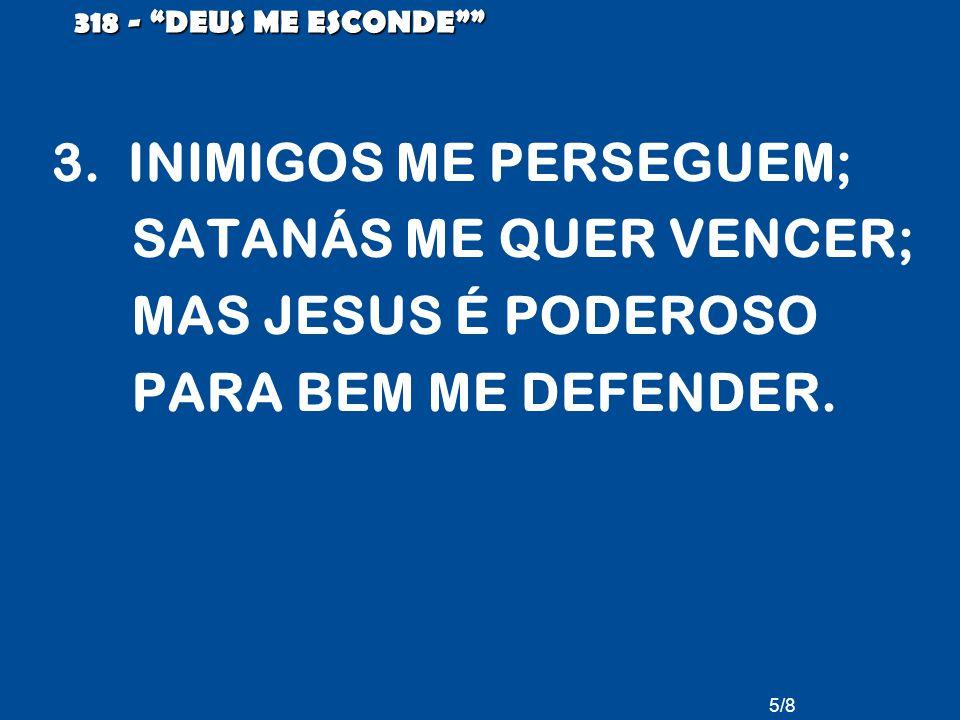 5/8 318 - DEUS ME ESCONDE 3. INIMIGOS ME PERSEGUEM; SATANÁS ME QUER VENCER; MAS JESUS É PODEROSO PARA BEM ME DEFENDER.