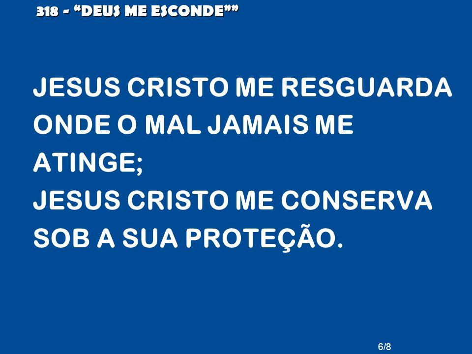 6/8 318 - DEUS ME ESCONDE JESUS CRISTO ME RESGUARDA ONDE O MAL JAMAIS ME ATINGE; JESUS CRISTO ME CONSERVA SOB A SUA PROTEÇÃO.