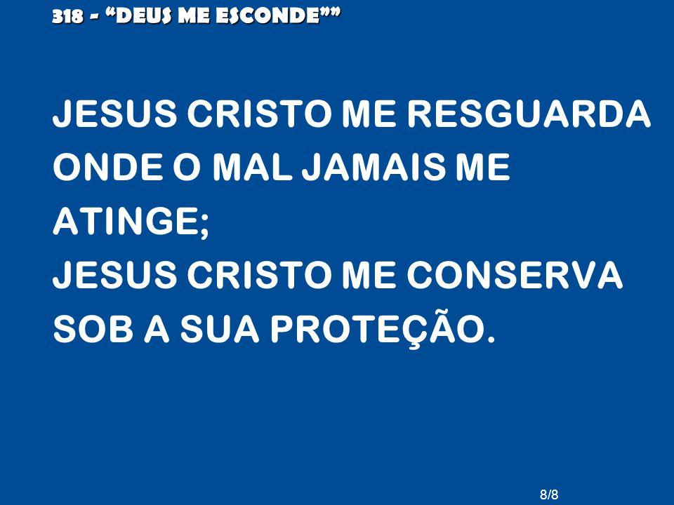 8/8 318 - DEUS ME ESCONDE JESUS CRISTO ME RESGUARDA ONDE O MAL JAMAIS ME ATINGE; JESUS CRISTO ME CONSERVA SOB A SUA PROTEÇÃO.