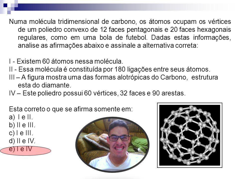 Numa molécula tridimensional de carbono, os átomos ocupam os vértices de um poliedro convexo de 12 faces pentagonais e 20 faces hexagonais regulares,