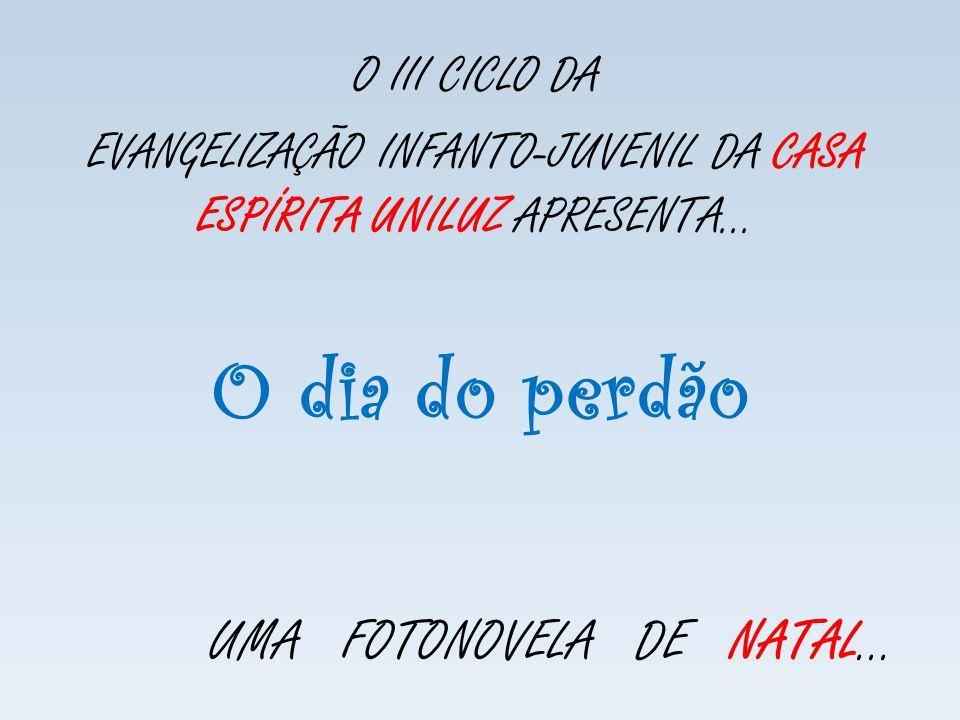 O dia do perdão O III CICLO DA EVANGELIZAÇÃO INFANTO-JUVENIL DA CASA ESPÍRITA UNILUZ APRESENTA... UMA FOTONOVELA DE NATAL...