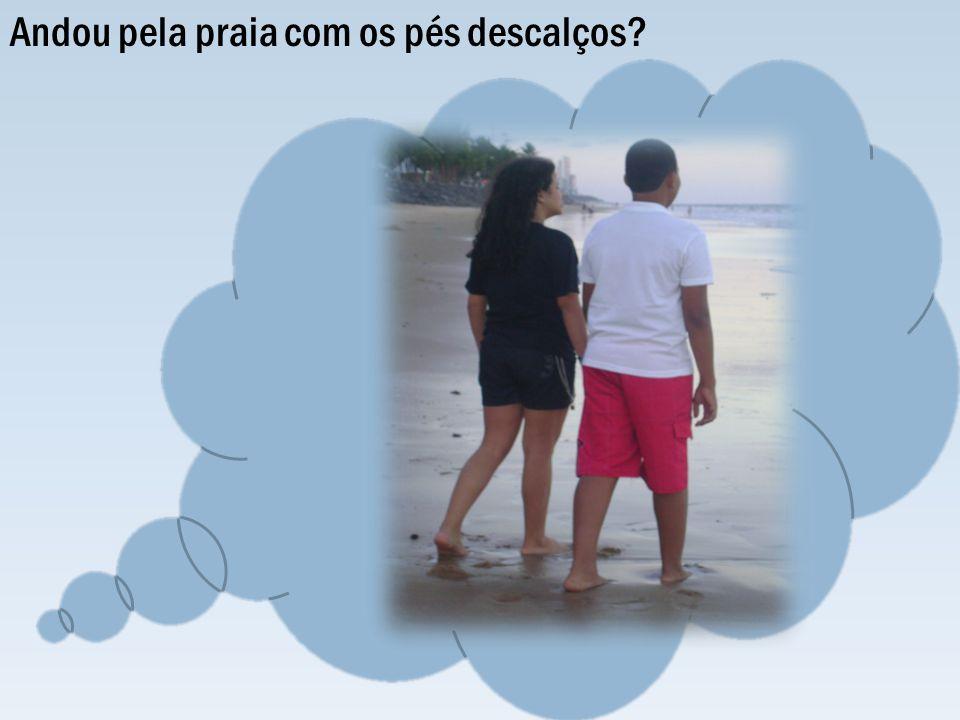 Andou pela praia com os pés descalços?
