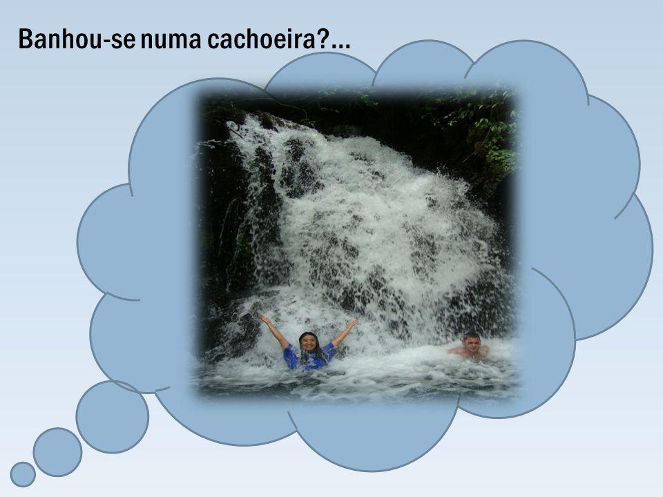 Banhou-se numa cachoeira?...